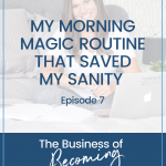 EPISODE 7 | The Morning Magic Routine That Saved My Sanity