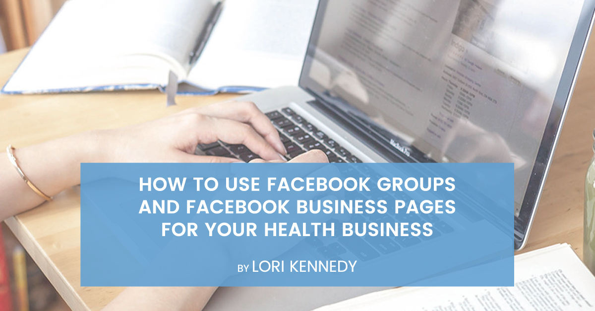 How to Use Facebook Groups and Facebook Business Pages For Your Health Business